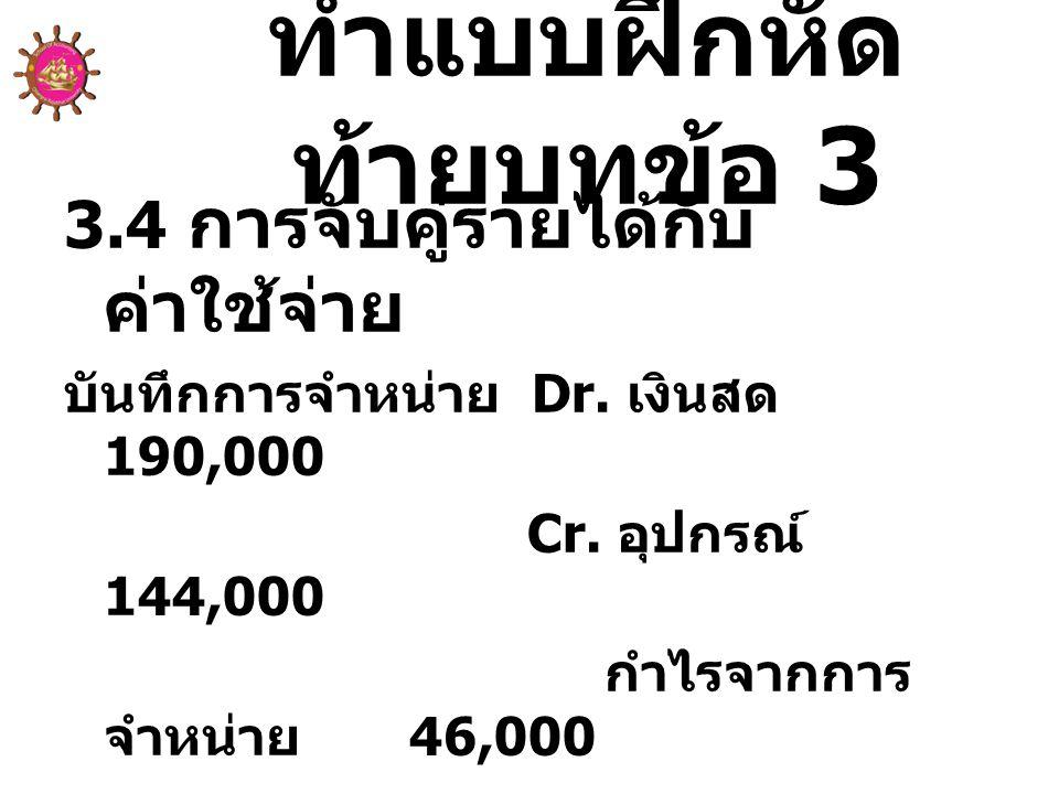 ทำแบบฝึกหัด ท้ายบทข้อ 3 3.4 การจับคู่รายได้กับ ค่าใช้จ่าย บันทึกการจำหน่าย Dr. เงินสด 190,000 Cr. อุปกรณ์ 144,000 กำไรจากการ จำหน่าย 46,000