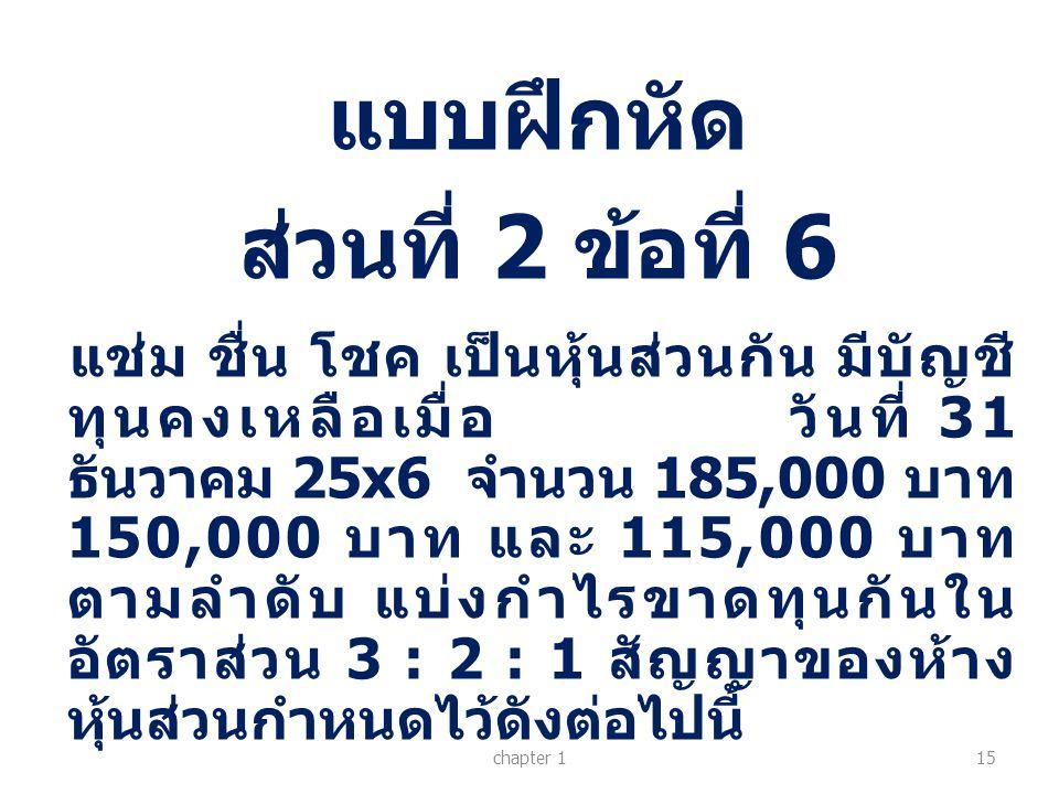 แบบฝึกหัด ส่วนที่ 2 ข้อที่ 6 chapter 115 แช่ม ชื่น โชค เป็นหุ้นส่วนกัน มีบัญชี ทุนคงเหลือเมื่อ วันที่ 31 ธันวาคม 25x6 จำนวน 185,000 บาท 150,000 บาท แล