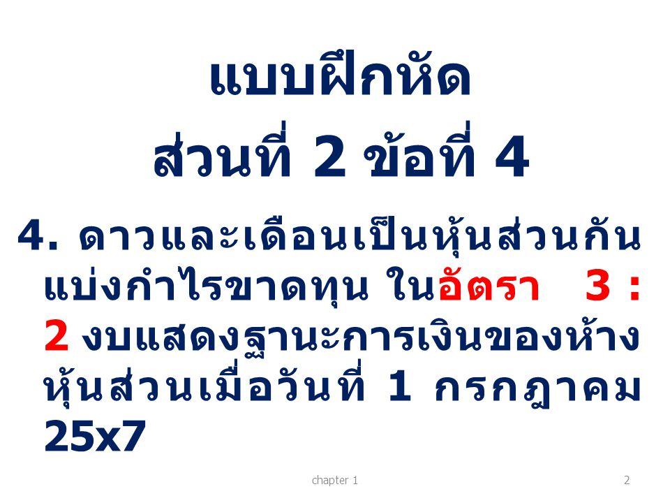 แบบฝึกหัด ส่วนที่ 2 ข้อที่ 4 chapter 12 4. ดาวและเดือนเป็นหุ้นส่วนกัน แบ่งกำไรขาดทุน ในอัตรา 3 : 2 งบแสดงฐานะการเงินของห้าง หุ้นส่วนเมื่อวันที่ 1 กรกฎ