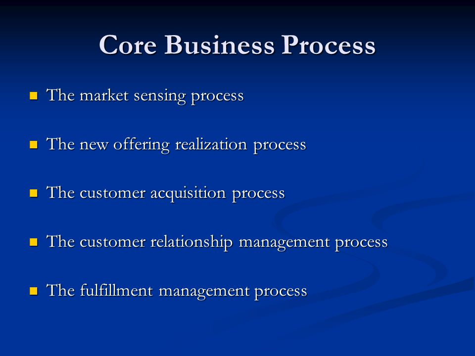 Core Business Process  The market sensing process  The new offering realization process  The customer acquisition process  The customer relationship management process  The fulfillment management process