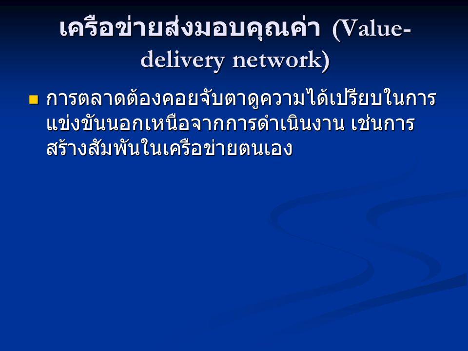 เครือข่ายส่งมอบคุณค่า (Value- delivery network)  การตลาดต้องคอยจับตาดูความได้เปรียบในการ แข่งขันนอกเหนือจากการดำเนินงาน เช่นการ สร้างสัมพันในเครือข่ายตนเอง