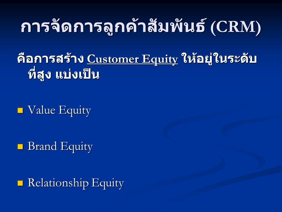 การจัดการลูกค้าสัมพันธ์ (CRM) คือการสร้าง Customer Equity ให้อยู่ในระดับ ที่สูง แบ่งเป็น  Value Equity  Brand Equity  Relationship Equity