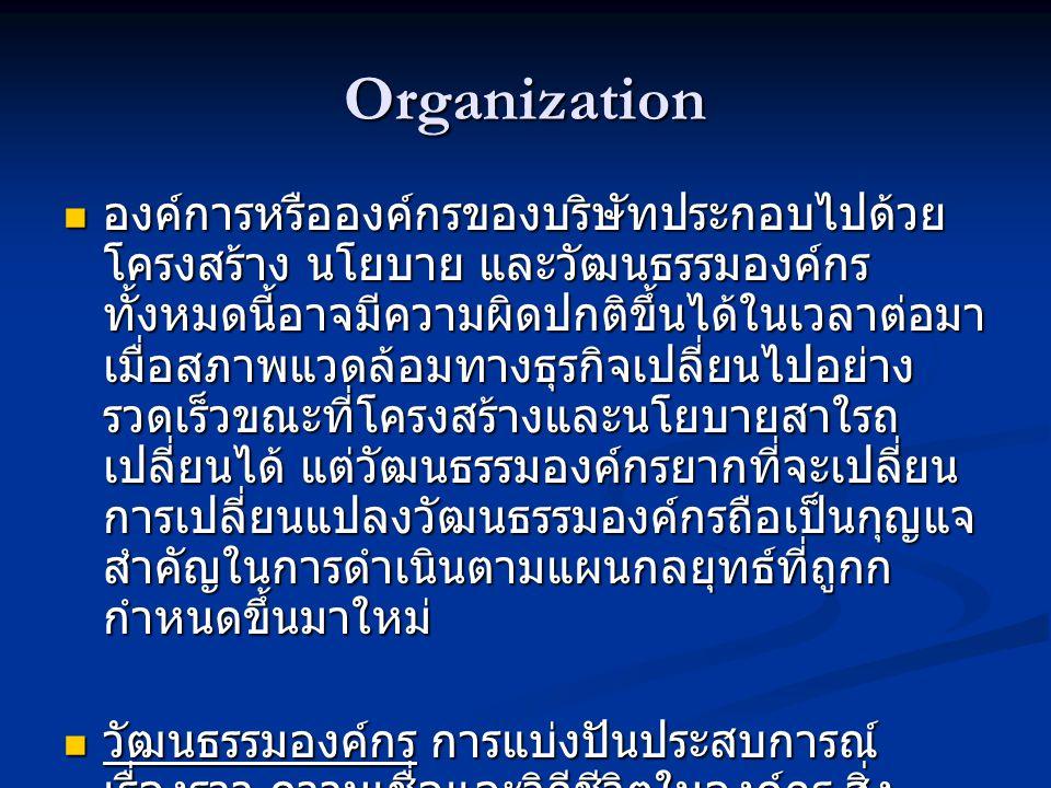 Organization  องค์การหรือองค์กรของบริษัทประกอบไปด้วย โครงสร้าง นโยบาย และวัฒนธรรมองค์กร ทั้งหมดนี้อาจมีความผิดปกติขึ้นได้ในเวลาต่อมา เมื่อสภาพแวดล้อมทางธุรกิจเปลี่ยนไปอย่าง รวดเร็วขณะที่โครงสร้างและนโยบายสาใรถ เปลี่ยนได้ แต่วัฒนธรรมองค์กรยากที่จะเปลี่ยน การเปลี่ยนแปลงวัฒนธรรมองค์กรถือเป็นกุญแจ สำคัญในการดำเนินตามแผนกลยุทธ์ที่ถูกก กำหนดขึ้นมาใหม่  วัฒนธรรมองค์กร การแบ่งปันประสบการณ์ เรื่องราว ความเชื่อและวิถีชีวิตในองค์กร สิ่ง เหล่านี้บ่งบอกคุณลักษณะของความเป็นองค์กร นั้นๆ