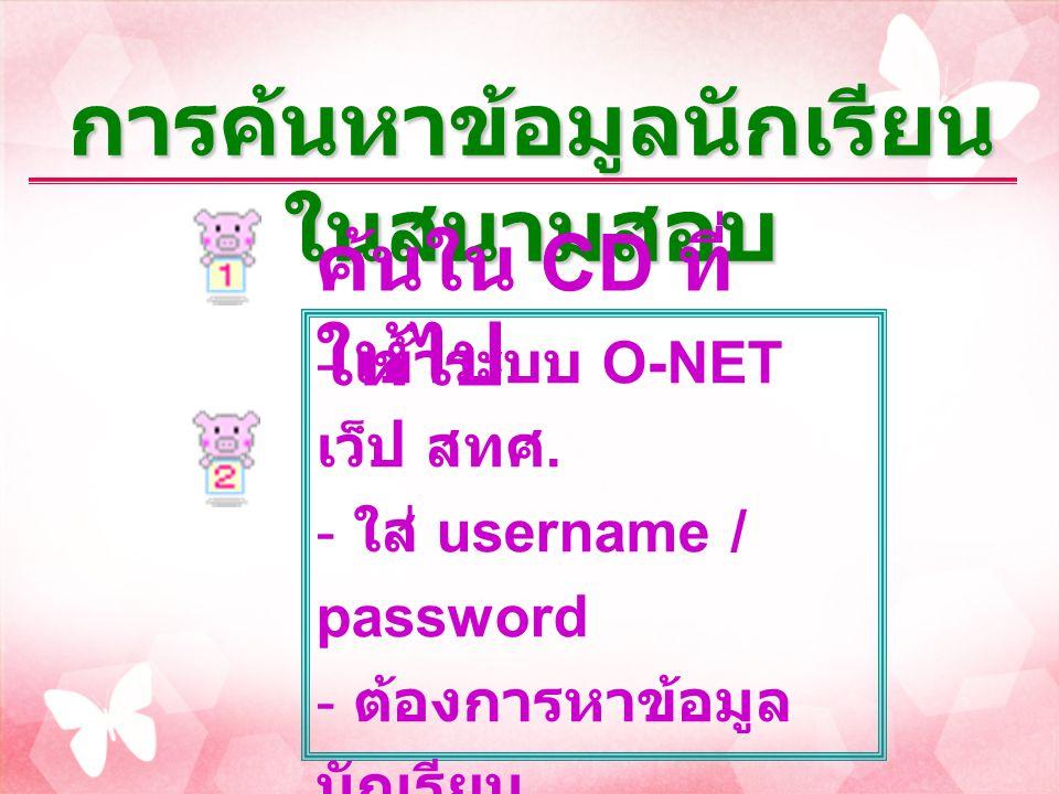 - เข้าระบบ O-NET เว็ป สทศ. - ใส่ username / password - ต้องการหาข้อมูล นักเรียน - ต้องการทราบเลขที่ นั่งสอบ - ต้องการทราบห้อง สอบ การค้นหาข้อมูลนักเรี