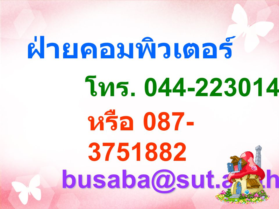 busaba@sut.ac.th หรือ 087- 3751882 ฝ่ายคอมพิวเตอร์ โทร. 044-223014 - 15