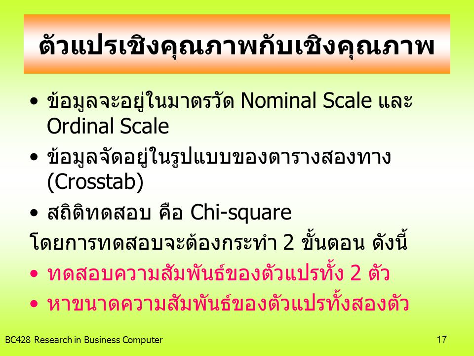 BC428 Research in Business Computer17 ตัวแปรเชิงคุณภาพกับเชิงคุณภาพ •ข้อมูลจะอยู่ในมาตรวัด Nominal Scale และ Ordinal Scale •ข้อมูลจัดอยู่ในรูปแบบของตา