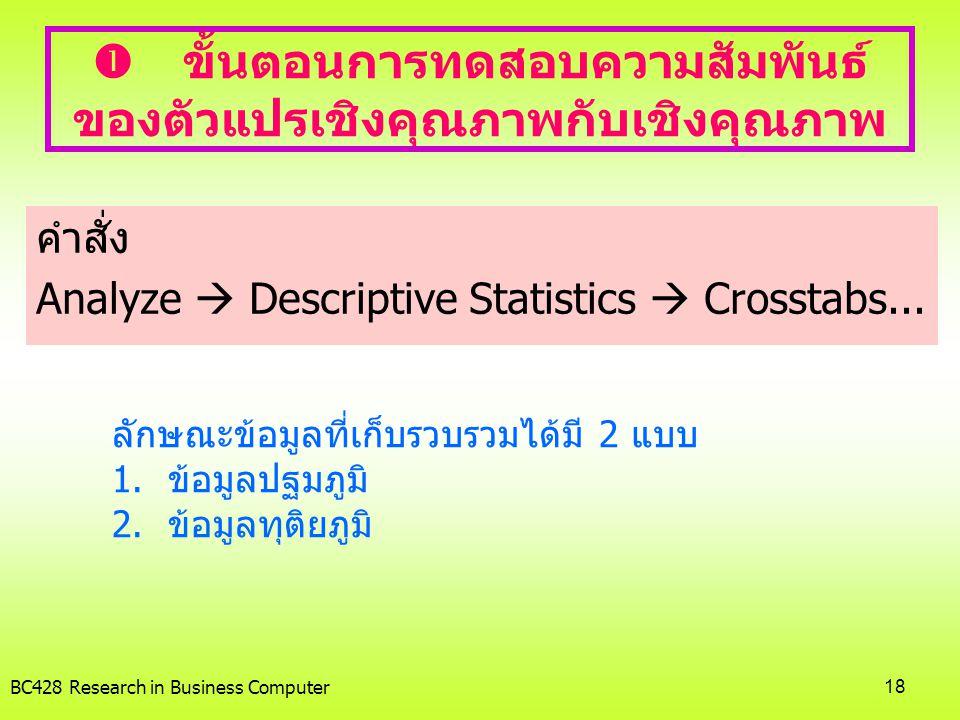 BC428 Research in Business Computer18  ขั้นตอนการทดสอบความสัมพันธ์ ของตัวแปรเชิงคุณภาพกับเชิงคุณภาพ คำสั่ง Analyze  Descriptive Statistics  Crossta