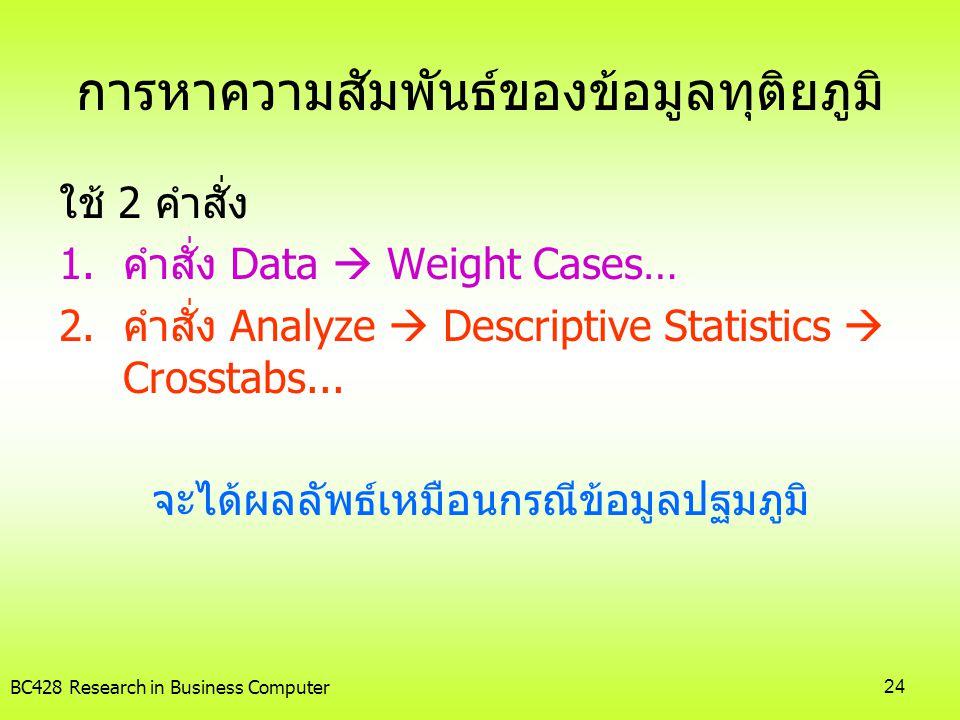 BC428 Research in Business Computer24 การหาความสัมพันธ์ของข้อมูลทุติยภูมิ ใช้ 2 คำสั่ง 1.คำสั่ง Data  Weight Cases… 2.คำสั่ง Analyze  Descriptive St