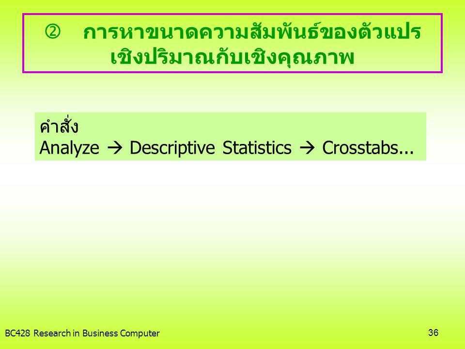 BC428 Research in Business Computer36  การหาขนาดความสัมพันธ์ของตัวแปร เชิงปริมาณกับเชิงคุณภาพ คำสั่ง Analyze  Descriptive Statistics  Crosstabs...