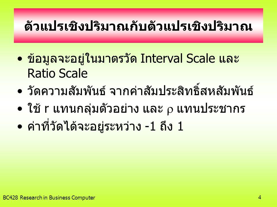 BC428 Research in Business Computer4 ตัวแปรเชิงปริมาณกับตัวแปรเชิงปริมาณ •ข้อมูลจะอยู่ในมาตรวัด Interval Scale และ Ratio Scale •วัดความสัมพันธ์ จากค่า