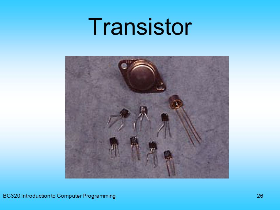 BC320 Introduction to Computer Programming26 Transistor