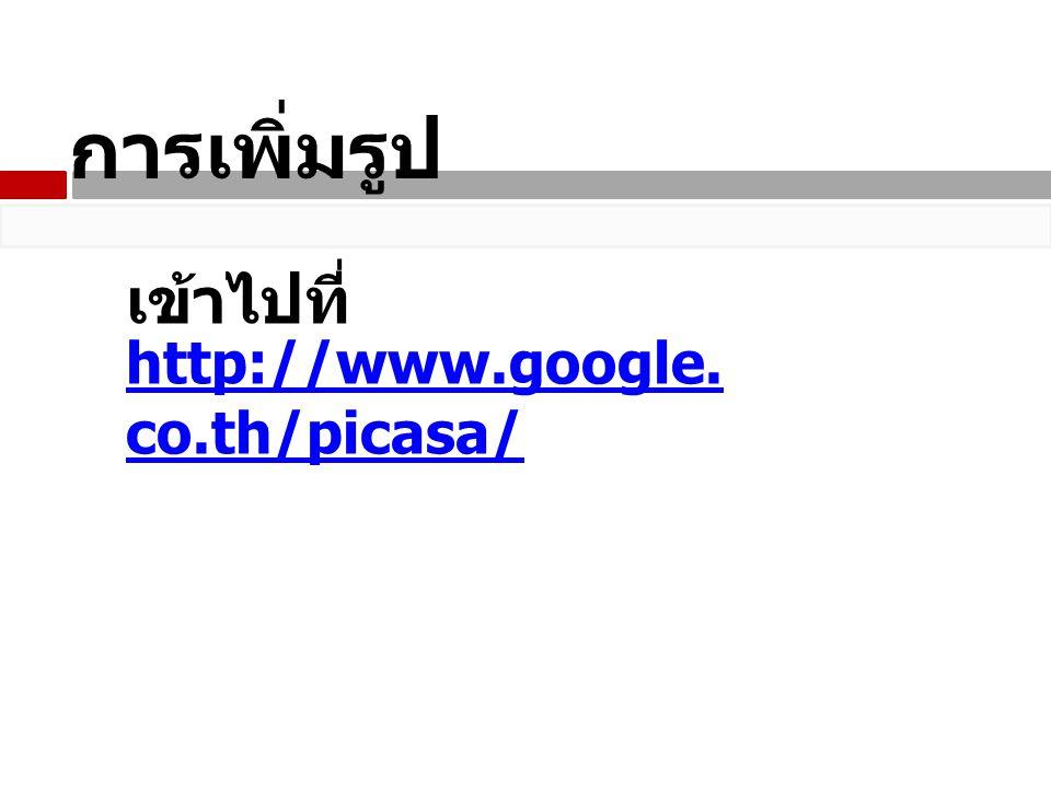 การเพิ่มรูป http://www.google. co.th/picasa/ เข้าไปที่