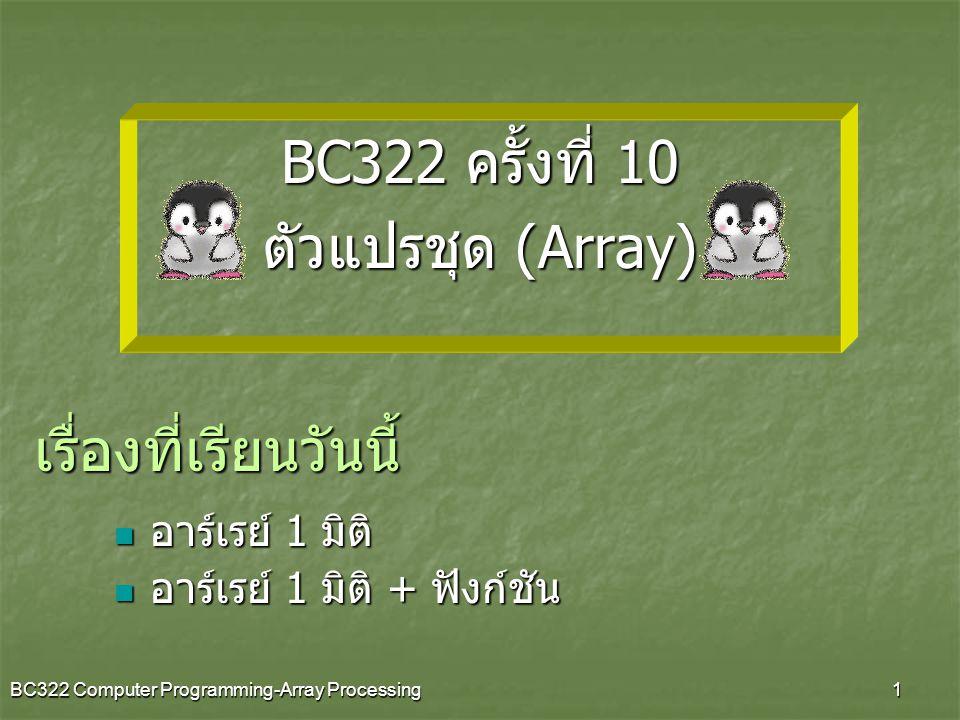 BC322 Computer Programming-Array Processing2 Array คืออะไร Array หมายถึง กลุ่มของตัวแปรที่ถูกประกาศ ขึ้นมาใช้งาน โดยที่สมาชิกในกลุ่มทั้งหมด จะเป็น ตัวแปรชนิดเดียวกัน สมาชิกในตัวแปรในกลุ่มทุก ตัว จะมีชื่อเดียวกัน แต่การอ้างถึงสมาชิกแต่ละตัว จะใช้ เลขในการระบุตำแหน่ง (index) Array Array 1 มิติ Array 2 มิติ