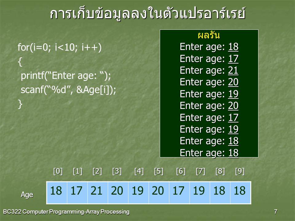 BC322 Computer Programming-Array Processing8 for(i=0; i<10; i++) { printf( %d\n , Age[i]); }การแสดงผลข้อมูลในตัวแปรอาร์เรย์
