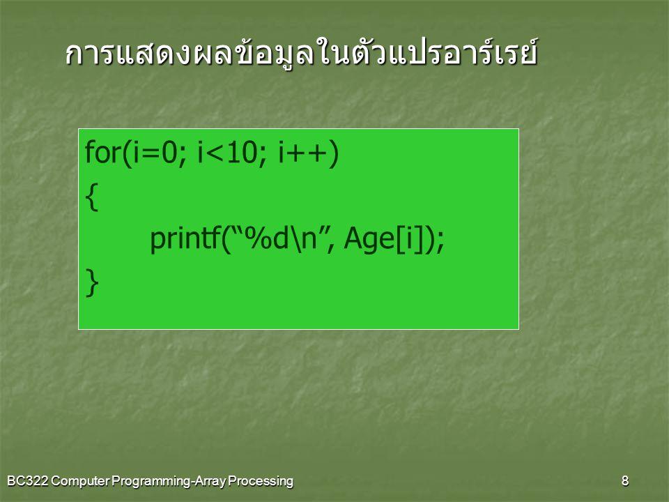 BC322 Computer Programming-Array Processing9 Enter student age: Enter student age: 18 Enter student age: Enter student age: 17 Enter student age: Enter student age: 18 Enter student age: Enter student age: 17 Enter student age: Enter student age: 19 = = = = = = = = = = = Age of students 18 17 18 17 19 Average of student age is: 17.8 EX2 จงเขียนโปรแกรมเพื่อรับค่าอายุนักศึกษาจำนวน 5 คน และแสดงผลอายุนักศึกษาพร้อมทั้งคำนวณหา ค่าเฉลี่ย ผลการรัน
