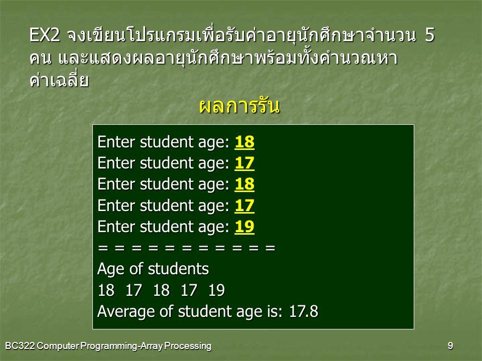 BC322 Computer Programming-Array Processing10 EX3 โปรแกรมหาน้ำหนักนักศึกษาสูงสุด ในกลุ่มอายุ นักศึกษาจำนวน 10 คน และแสดงผลน้ำหนัก ตัวอย่างผลรัน Enter student Weight1: 48.7 Enter student Weight2: 63.5 Enter student Weight3: 42.1 Enter student Weight4: 55.5 Enter student Weight5: 60.0 Enter student Weight6: 90.5 Enter student Weight7: 53.4 Enter student Weight8: 66.3 Enter student Weight9: 44.2 Enter student Weight10: 52.8 Maximum of student weight is: 90.5 kg.