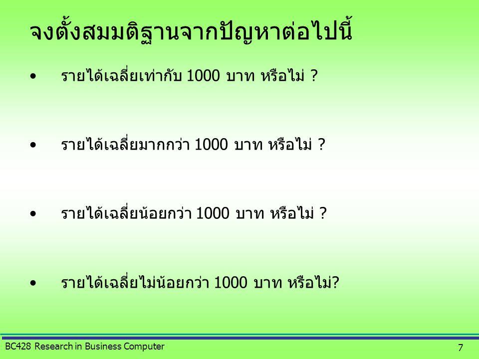 BC428 Research in Business Computer 7 จงตั้งสมมติฐานจากปัญหาต่อไปนี้ •รายได้เฉลี่ยเท่ากับ 1000 บาท หรือไม่ ? •รายได้เฉลี่ยมากกว่า 1000 บาท หรือไม่ ? •