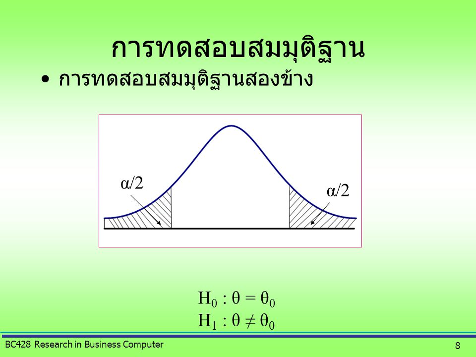 BC428 Research in Business Computer 8 •การทดสอบสมมุติฐานสองข้าง H 0 : θ = θ 0 H 1 : θ ≠ θ 0 α/2 การทดสอบสมมุติฐาน