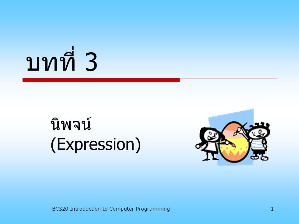BC320 Introduction to Computer Programming 2 3.1 ความหมายของ นิพจน์ นิพจน์ (Expression) หมายถึง การนำกลุ่มข้อมูล ( ค่าคงที่ ตัวแปร ฟังก์ชัน ) มากระทำหรือดำเนินการ โดย ใช้ตัวดำเนินการต่างๆ เพื่อให้เกิดเป็น ชนิดของข้อมูลที่แน่นอน เช่น เลข จำนวนเต็ม ค่าบูลีน อักษร หรือสตริง เป็นต้น