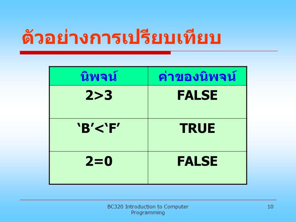 BC320 Introduction to Computer Programming 10 ตัวอย่างการเปรียบเทียบ นิพจน์ค่าของนิพจน์ 2>32>3FALSE 'B'<'F'TRUE 2=0FALSE