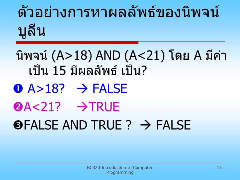 BC320 Introduction to Computer Programming 13 ตัวอย่างการหาผลลัพธ์ของนิพจน์ บูลีน นิพจน์ (A>18) AND (A<21) โดย A มีค่า เป็น 15 มีผลลัพธ์ เป็น ?  A>18