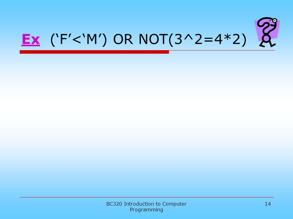 BC320 Introduction to Computer Programming 14 Ex ('F'<'M') OR NOT(3^2=4*2)
