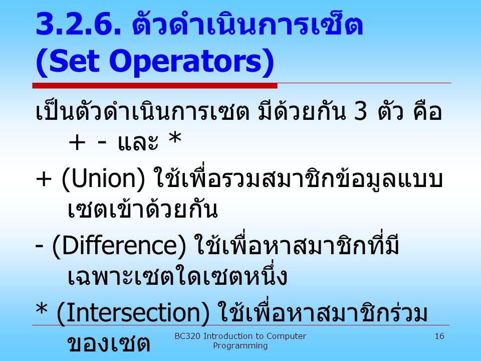 BC320 Introduction to Computer Programming 16 3.2.6. ตัวดำเนินการเซ็ต (Set Operators) เป็นตัวดำเนินการเซต มีด้วยกัน 3 ตัว คือ + - และ * + (Union) ใช้เ