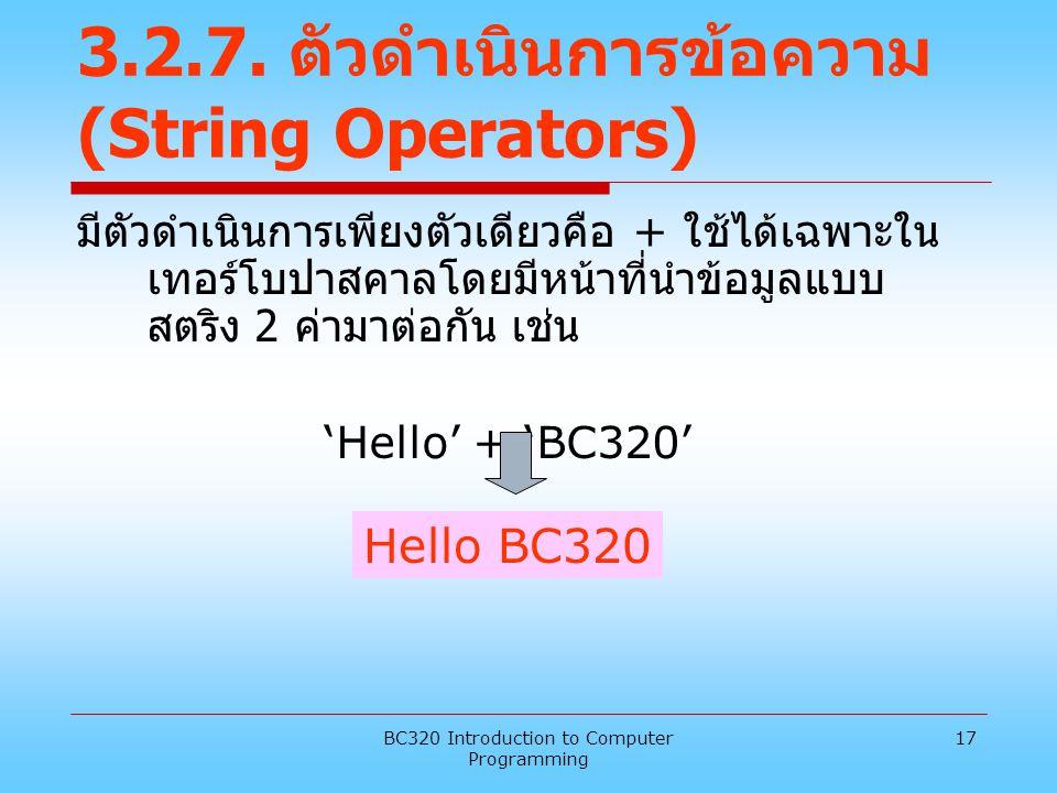 BC320 Introduction to Computer Programming 17 3.2.7. ตัวดำเนินการข้อความ (String Operators) มีตัวดำเนินการเพียงตัวเดียวคือ + ใช้ได้เฉพาะใน เทอร์โบปาสค