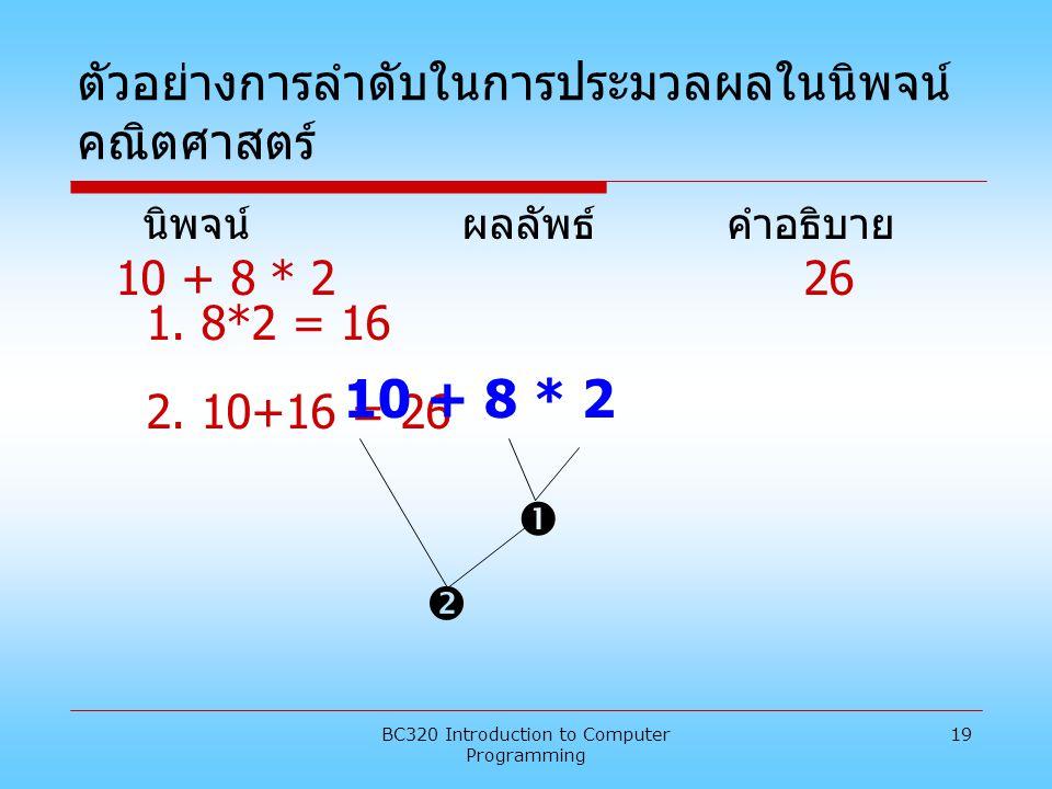 BC320 Introduction to Computer Programming 19 ตัวอย่างการลำดับในการประมวลผลในนิพจน์ คณิตศาสตร์ นิพจน์ ผลลัพธ์ คำอธิบาย 10 + 8 * 2 26 1. 8*2 = 16 2. 10