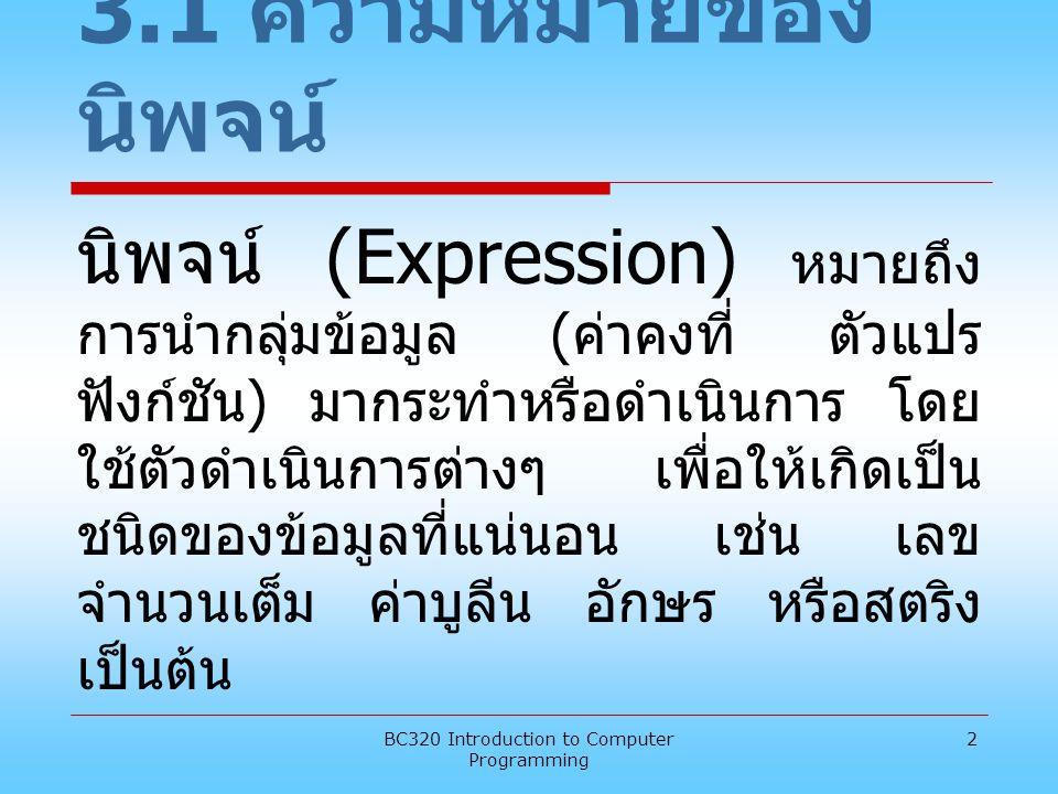 BC320 Introduction to Computer Programming 2 3.1 ความหมายของ นิพจน์ นิพจน์ (Expression) หมายถึง การนำกลุ่มข้อมูล ( ค่าคงที่ ตัวแปร ฟังก์ชัน ) มากระทำห