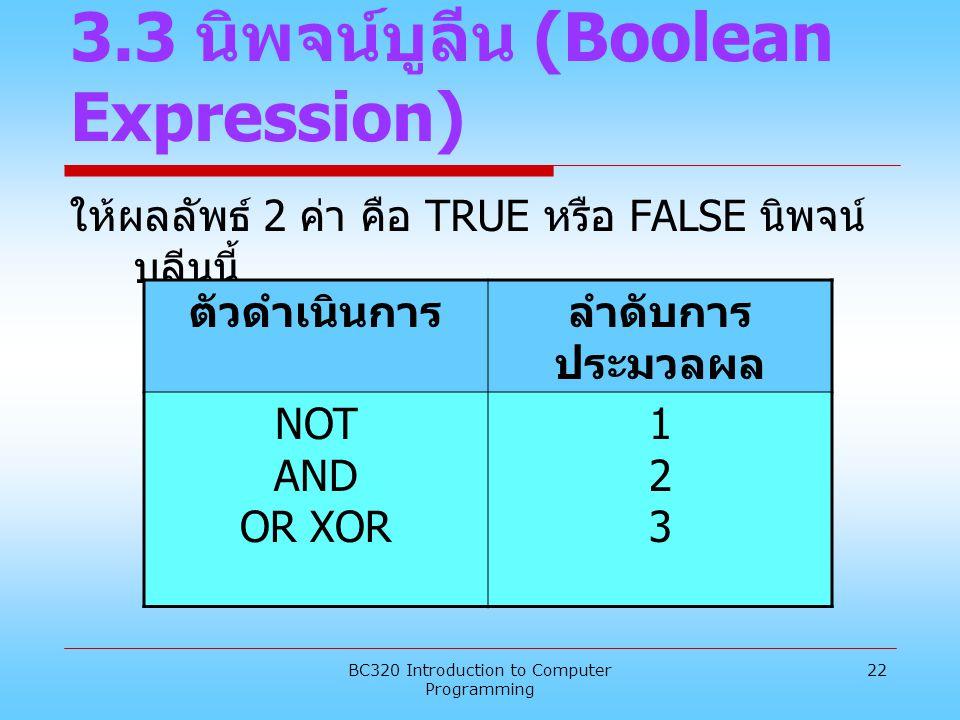 BC320 Introduction to Computer Programming 22 3.3 นิพจน์บูลีน (Boolean Expression) ให้ผลลัพธ์ 2 ค่า คือ TRUE หรือ FALSE นิพจน์ บูลีนนี้ ตัวดำเนินการลำ