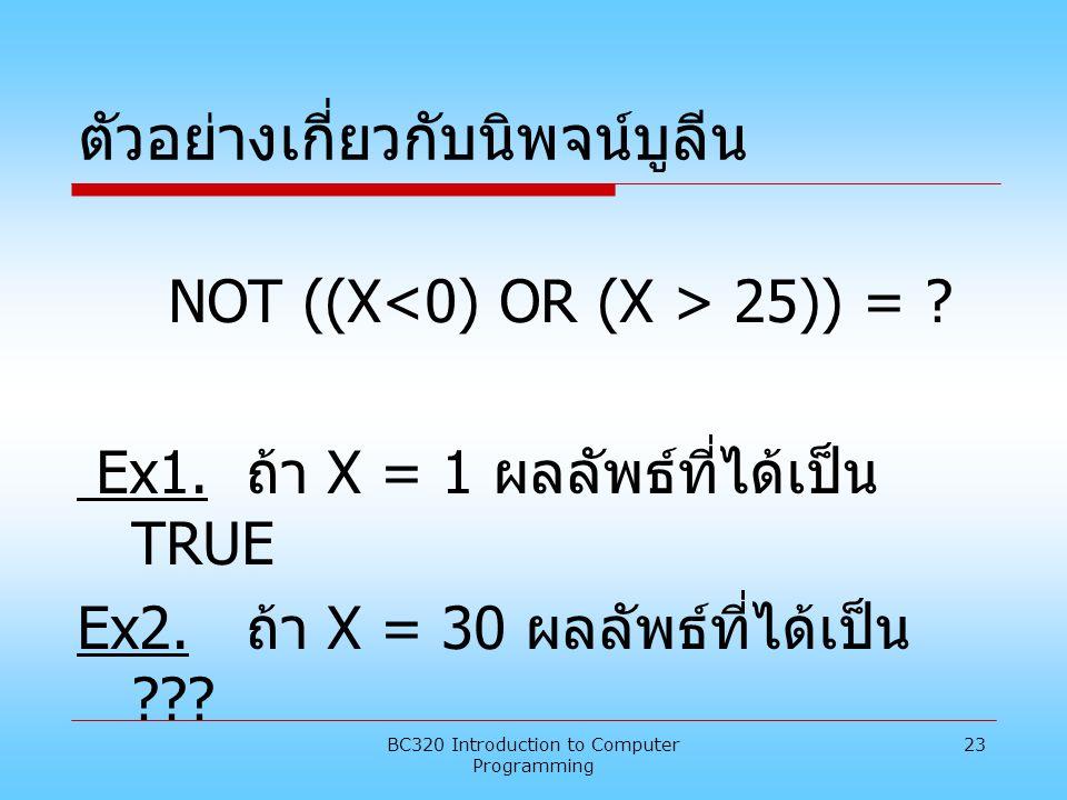 BC320 Introduction to Computer Programming 23 ตัวอย่างเกี่ยวกับนิพจน์บูลีน NOT ((X 25)) = ? Ex1. ถ้า X = 1 ผลลัพธ์ที่ได้เป็น TRUE Ex2. ถ้า X = 30 ผลลั