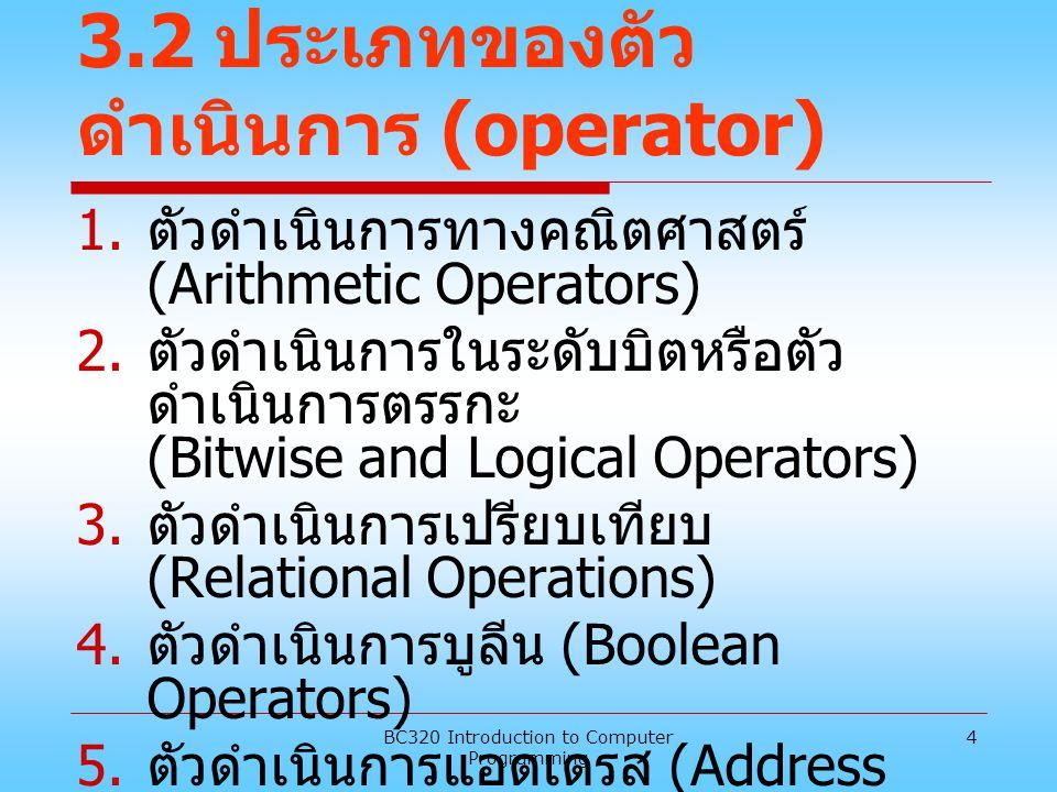 BC320 Introduction to Computer Programming 4 3.2 ประเภทของตัว ดำเนินการ (operator) 1. ตัวดำเนินการทางคณิตศาสตร์ (Arithmetic Operators) 2. ตัวดำเนินการ