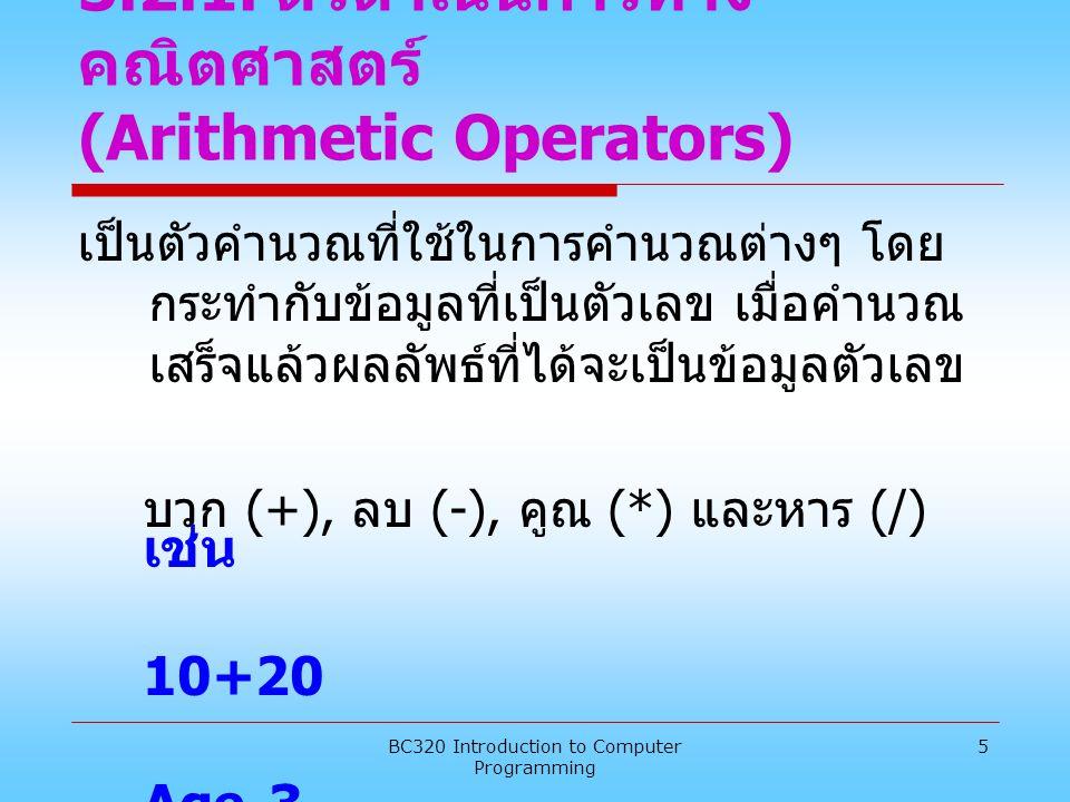 BC320 Introduction to Computer Programming 5 3.2.1. ตัวดำเนินการทาง คณิตศาสตร์ (Arithmetic Operators) เป็นตัวคำนวณที่ใช้ในการคำนวณต่างๆ โดย กระทำกับข้