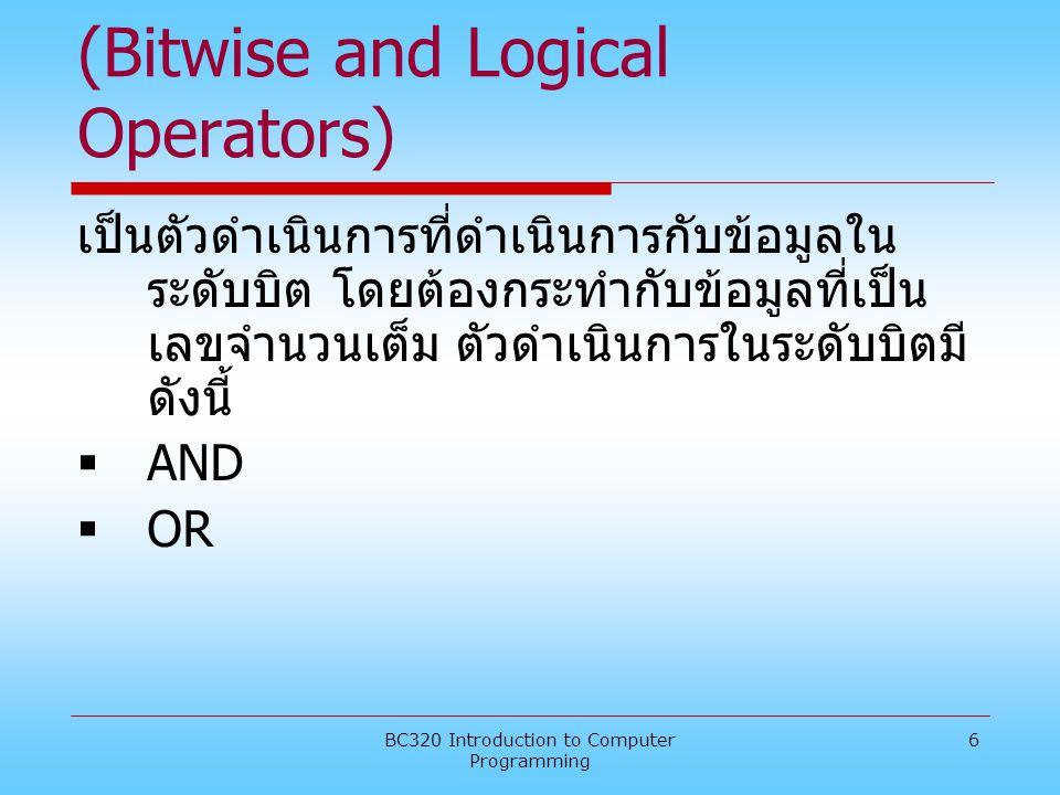 BC320 Introduction to Computer Programming 6 3.2.2. ตัวดำเนินการในระดับบิต (Bitwise and Logical Operators) เป็นตัวดำเนินการที่ดำเนินการกับข้อมูลใน ระด