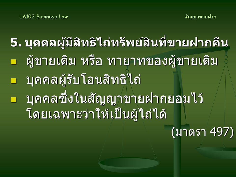 5. บุคคลผู้มีสิทธิไถ่ทรัพย์สินที่ขายฝากคืน  ผู้ขายเดิม หรือ ทายาทของผู้ขายเดิม  บุคคลผู้รับโอนสิทธิไถ่  บุคคลซึ่งในสัญญาขายฝากยอมไว้ โดยเฉพาะว่าให้