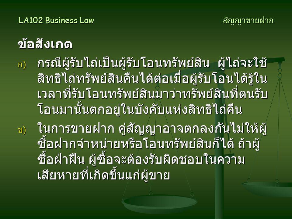 LA102 Business Law สัญญาขายฝาก ข้อสังเกต ก) กรณีผู้รับไถ่เป็นผู้รับโอนทรัพย์สิน ผู้ไถ่จะใช้ สิทธิไถ่ทรัพย์สินคืนได้ต่อเมื่อผู้รับโอนได้รู้ใน เวลาที่รั