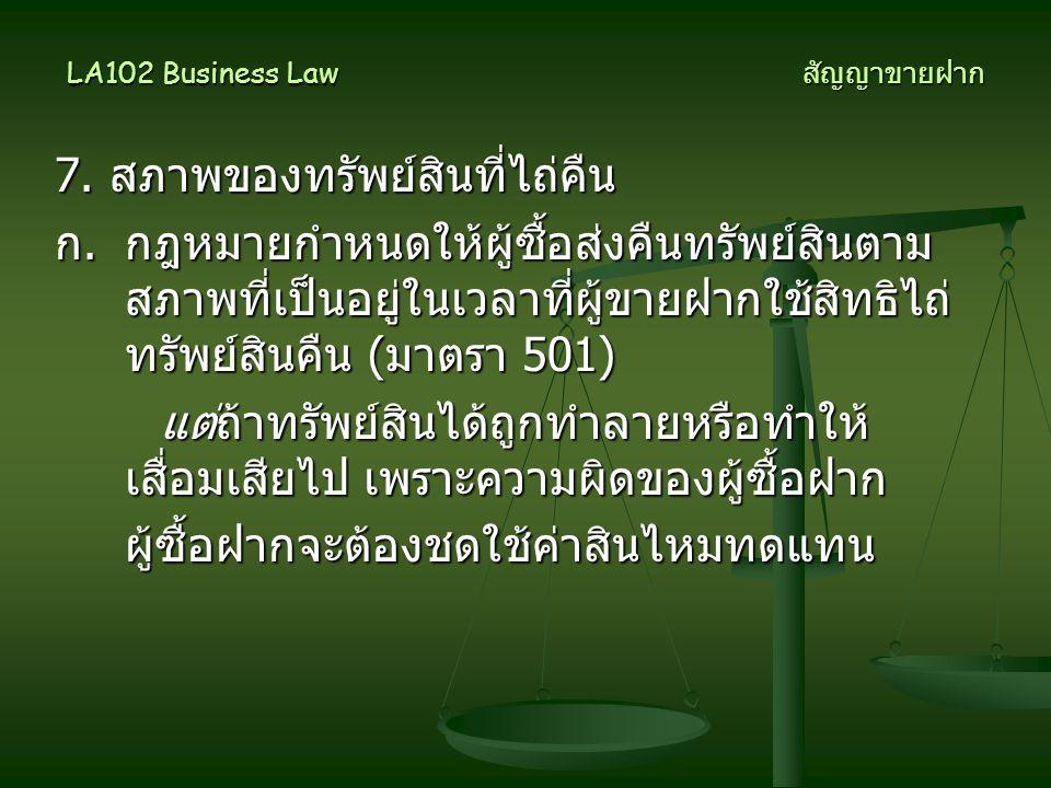LA102 Business Law สัญญาขายฝาก 7. สภาพของทรัพย์สินที่ไถ่คืน ก. กฎหมายกำหนดให้ผู้ซื้อส่งคืนทรัพย์สินตาม สภาพที่เป็นอยู่ในเวลาที่ผู้ขายฝากใช้สิทธิไถ่ ทร