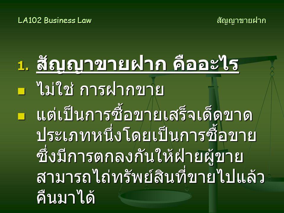 LA102 Business Law สัญญาขายฝาก 1. สัญญาขายฝาก คืออะไร  ไม่ใช่ การฝากขาย  แต่เป็นการซื้อขายเสร็จเด็ดขาด ประเภทหนึ่งโดยเป็นการซื้อขาย ซึ่งมีการตกลงกัน