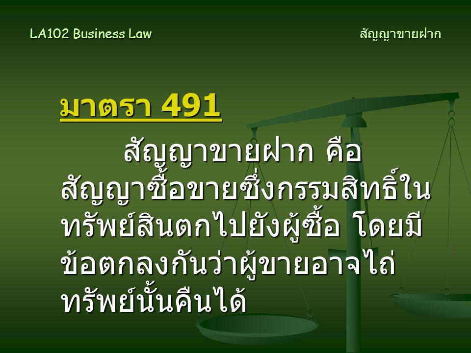 LA102 Business Law สัญญาขายฝาก มาตรา 491 สัญญาขายฝาก คือ สัญญาซื้อขายซึ่งกรรมสิทธิ์ใน ทรัพย์สินตกไปยังผู้ซื้อ โดยมี ข้อตกลงกันว่าผู้ขายอาจไถ่ ทรัพย์นั