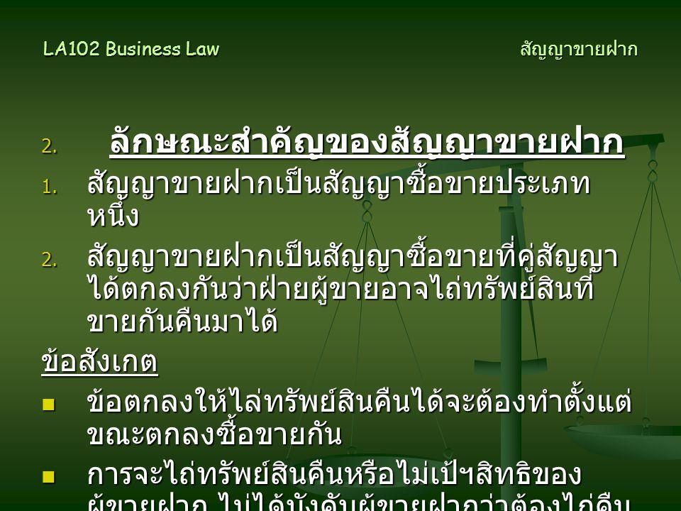 LA102 Business Law สัญญาขายฝาก 2. ลักษณะสำคัญของสัญญาขายฝาก 1. สัญญาขายฝากเป็นสัญญาซื้อขายประเภท หนึ่ง 2. สัญญาขายฝากเป็นสัญญาซื้อขายที่คู่สัญญา ได้ตก