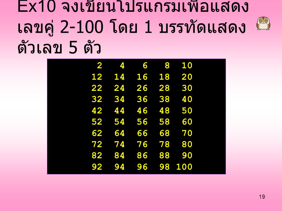 19 Ex10 จงเขียนโปรแกรมเพื่อแสดง เลขคู่ 2-100 โดย 1 บรรทัดแสดง ตัวเลข 5 ตัว 2 4 6 8 10 12 14 16 18 20 22 24 26 28 30 32 34 36 38 40 42 44 46 48 50 52 5