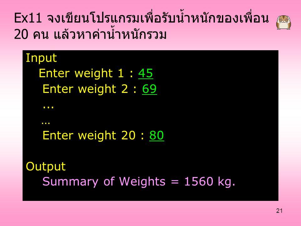 21 Ex11 จงเขียนโปรแกรมเพื่อรับน้ำหนักของเพื่อน 20 คน แล้วหาค่าน้ำหนักรวม Input Enter weight 1 : 45 Enter weight 2 : 69... … Enter weight 20 : 80 Outpu