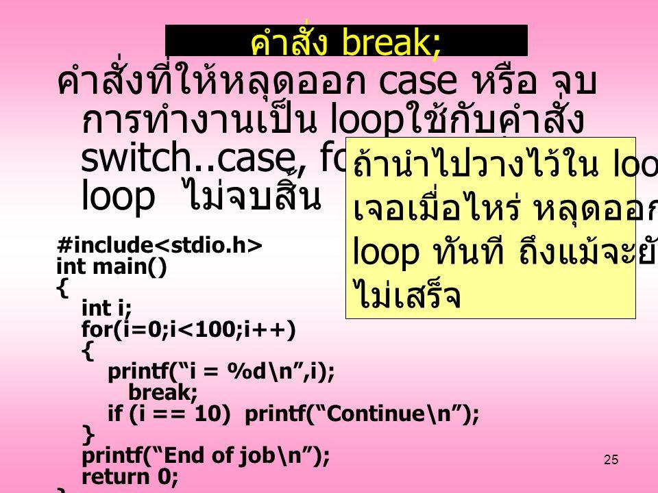 25 คำสั่ง break; คำสั่งที่ให้หลุดออก case หรือ จบ การทำงานเป็น loop ใช้กับคำสั่ง switch..case, for, หรือ เป็น loop ไม่จบสิ้น #include int main() { int
