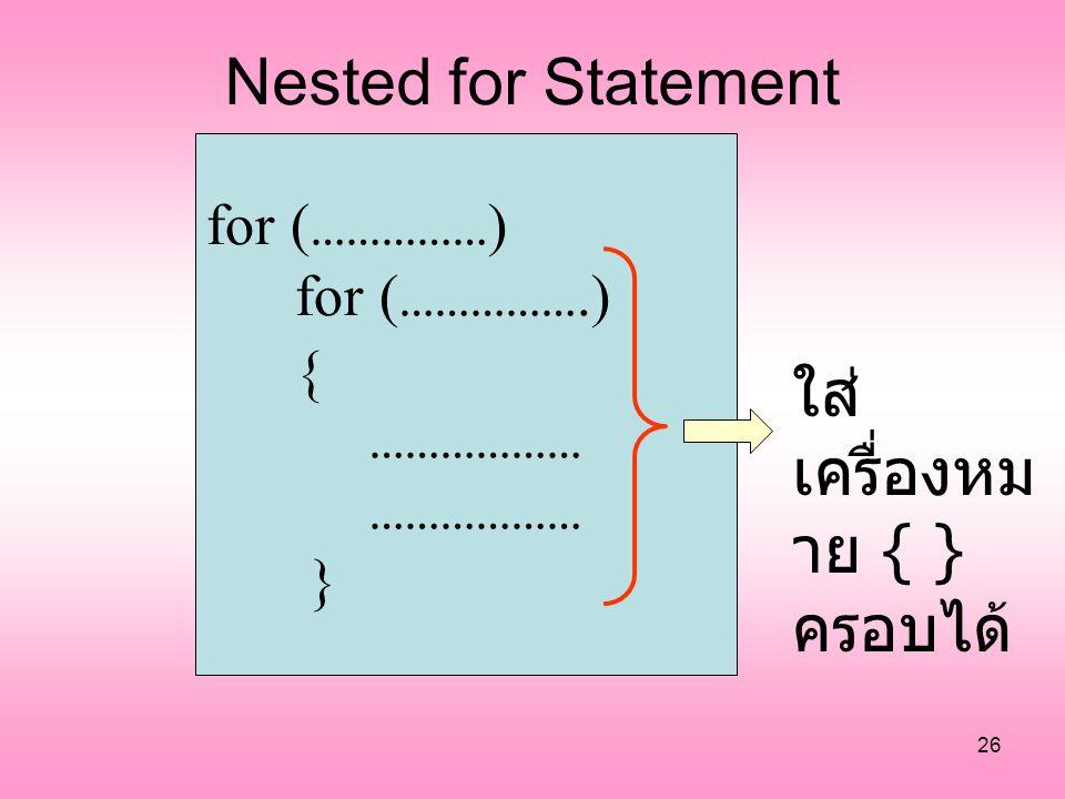 26 Nested for Statement for ( …………… ) for ( …………….) { ……………… } ใส่ เครื่องหม าย { } ครอบได้
