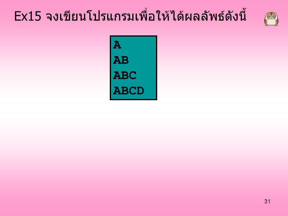 31 A AB ABC ABCD Ex15 จงเขียนโปรแกรมเพื่อให้ได้ผลลัพธ์ดังนี้