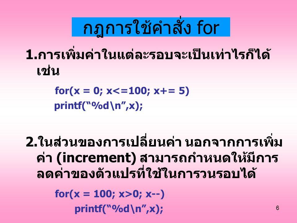 """6 กฎการใช้คำสั่ง for 1.การเพิ่มค่าในแต่ละรอบจะเป็นเท่าไรก็ได้ เช่น for(x = 0; x<=100; x+= 5) printf(""""%d\n"""",x); 2.ในส่วนของการเปลี่ยนค่า นอกจากการเพิ่ม"""