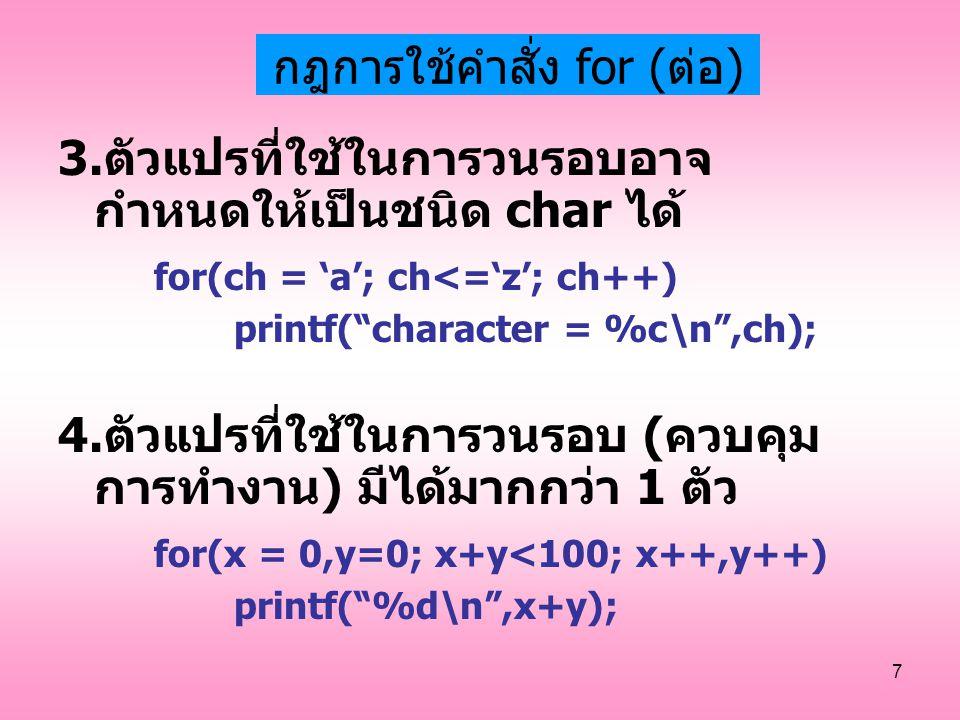 """7 กฎการใช้คำสั่ง for (ต่อ) 3.ตัวแปรที่ใช้ในการวนรอบอาจ กำหนดให้เป็นชนิด char ได้ for(ch = 'a'; ch<='z'; ch++) printf(""""character = %c\n"""",ch); 4.ตัวแปรท"""