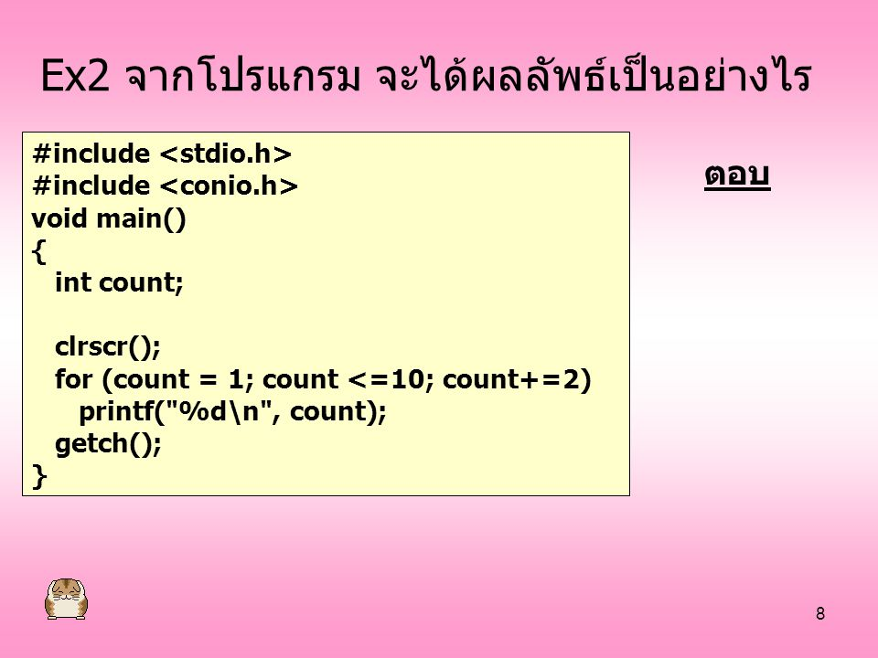 8 Ex2 จากโปรแกรม จะได้ผลลัพธ์เป็นอย่างไร #include void main() { int count; clrscr(); for (count = 1; count <=10; count+=2) printf(