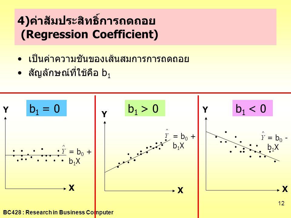 BC428 : Research in Business Computer 12 4)ค่าสัมประสิทธิ์การถดถอย (Regression Coefficient) •เป็นค่าความชันของเส้นสมการการถดถอย •สัญลักษณ์ที่ใช้คือ b